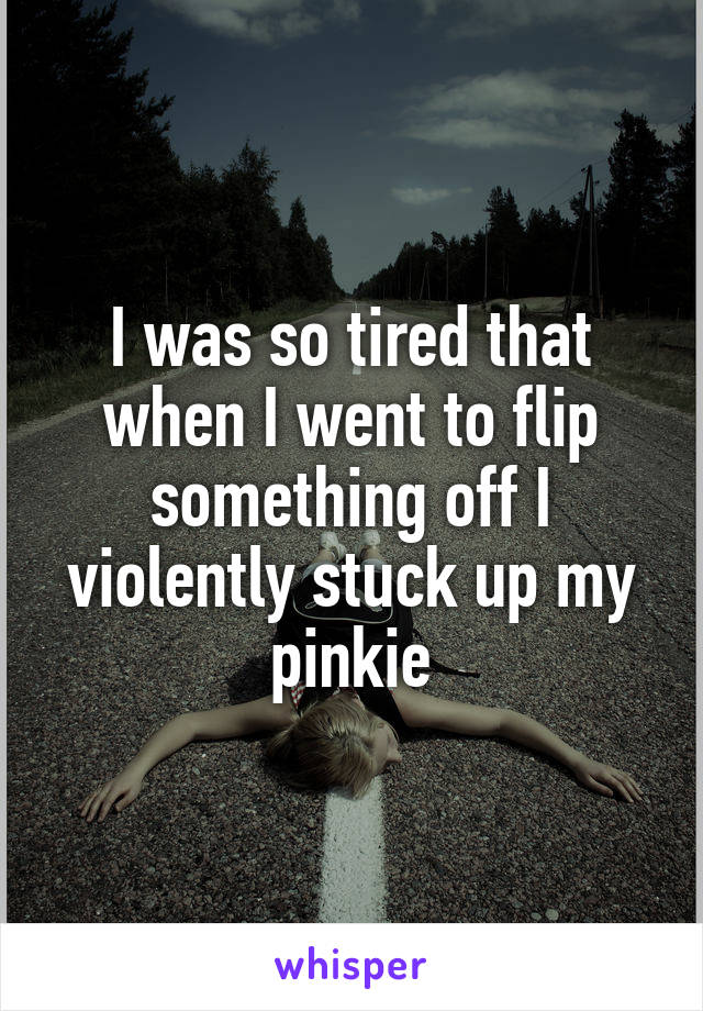 I was so tired that when I went to flip something off I violently stuck up my pinkie