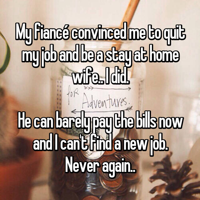 My fiancé convinced me to quit my job and be a stay at home wife.. I did.  He can barely pay the bills now and I can't find a new job. Never again..