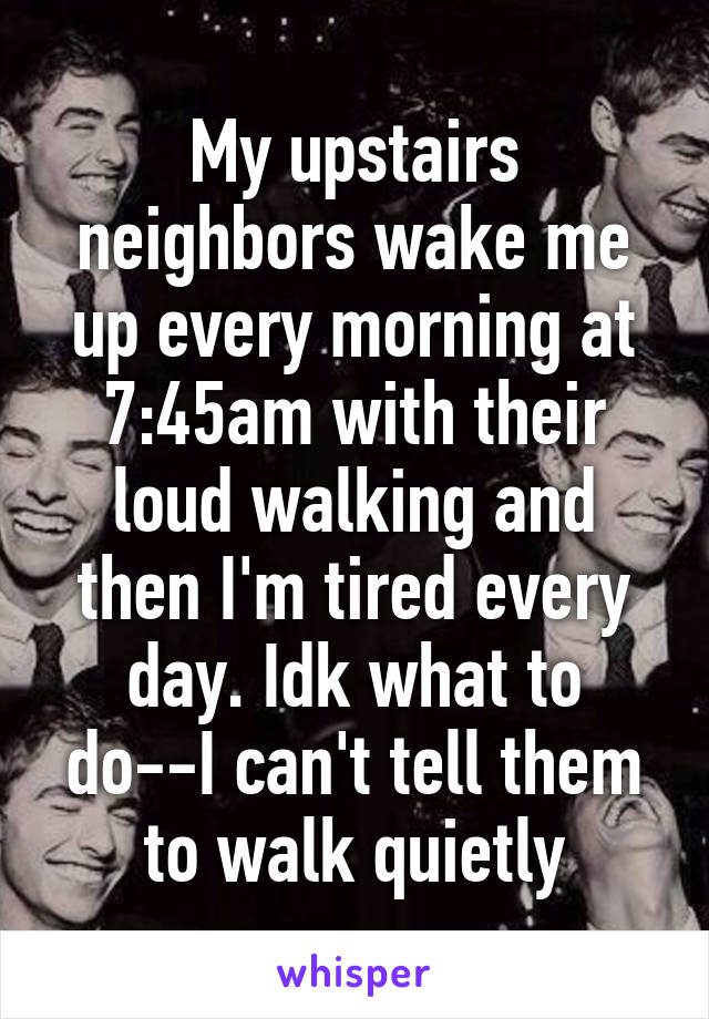 My upstairs neighbors wake me up every morning at 7:45am