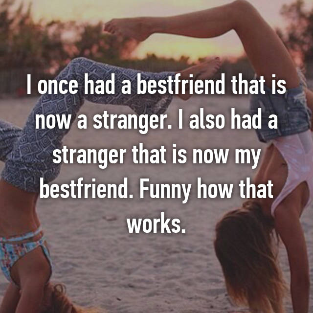 I once had a bestfriend that is now a stranger. I also had a stranger that is now my bestfriend. Funny how that works.