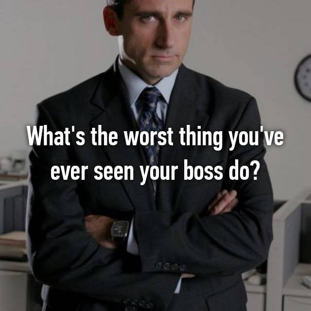 What's the worst thing you've ever seen your boss do?