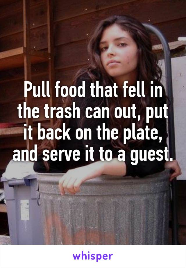 Pull food that fell in the trash can out, put it back on the plate, and serve it to a guest.