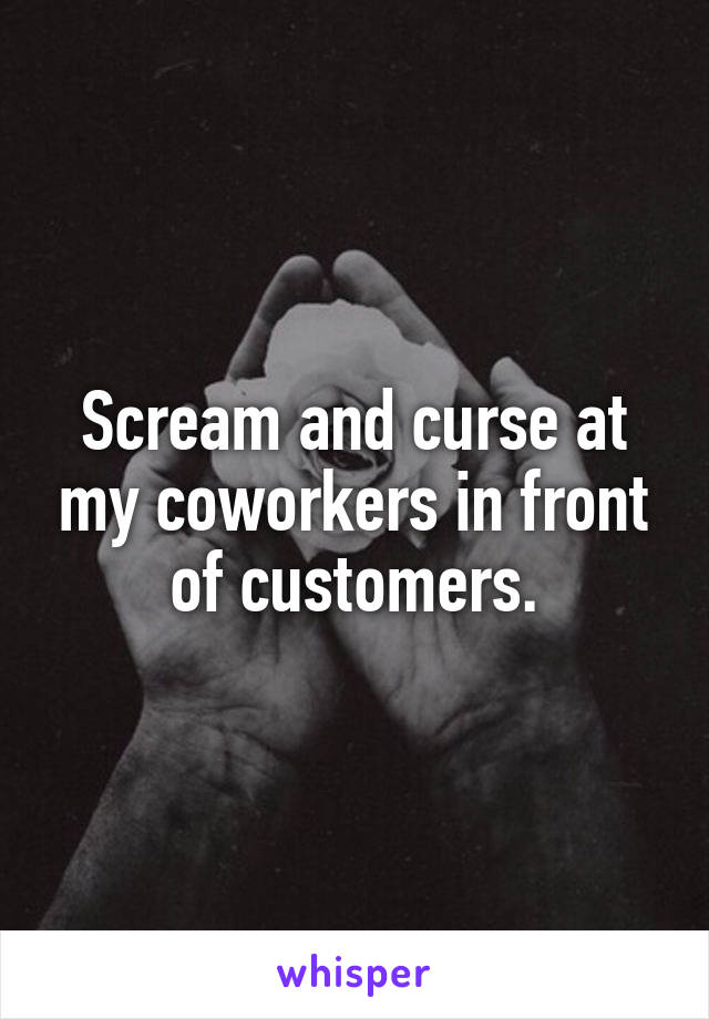 Scream and curse at my coworkers in front of customers.