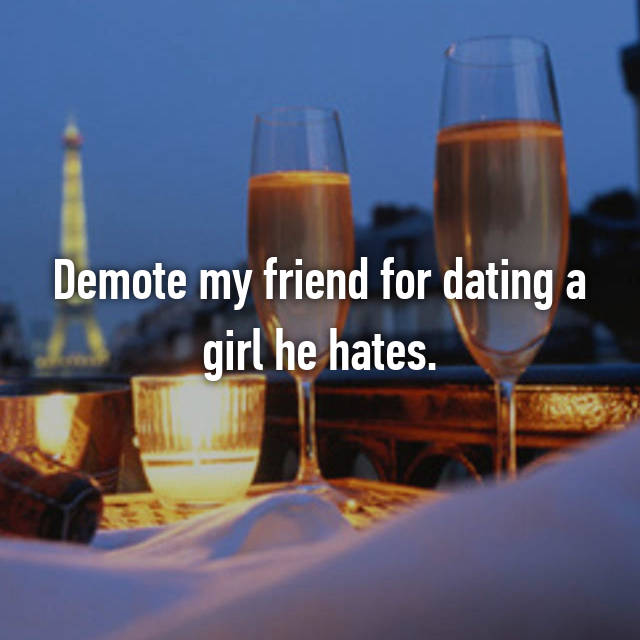 Demote my friend for dating a girl he hates.