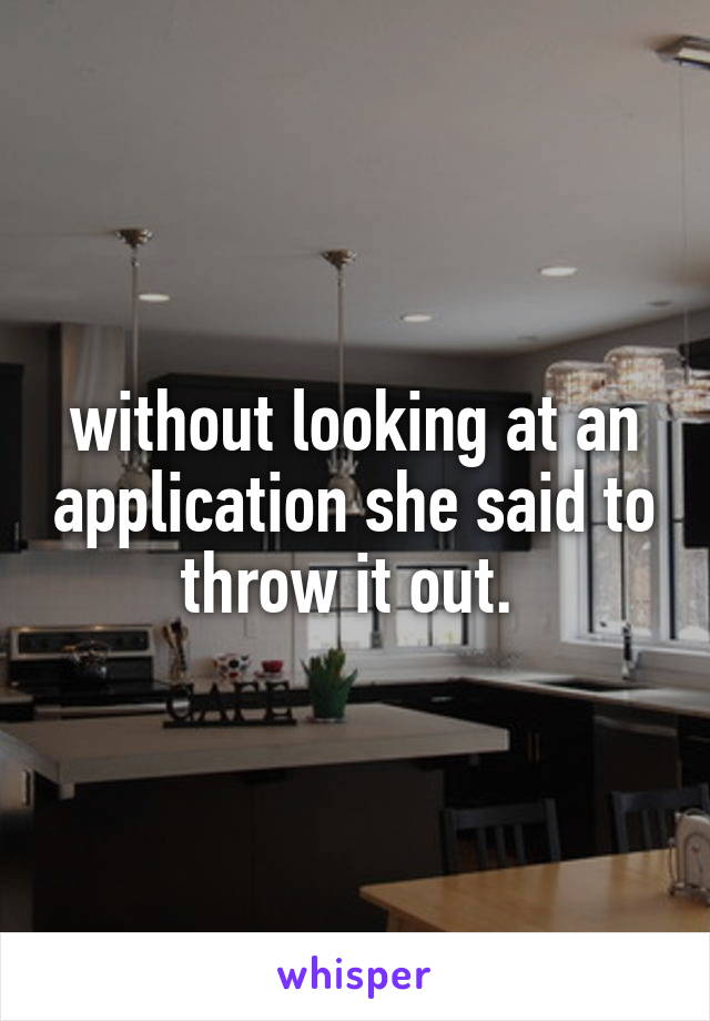 without looking at an application she said to throw it out.