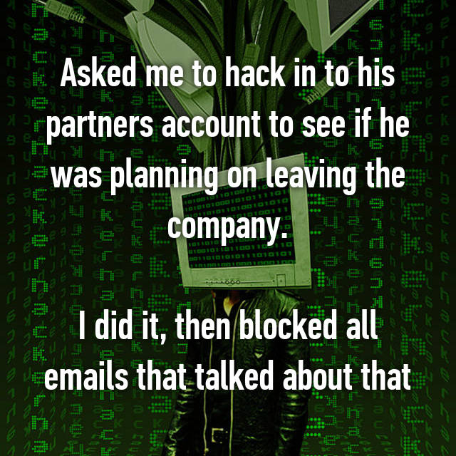 Asked me to hack in to his partners account to see if he was planning on leaving the company.  I did it, then blocked all emails that talked about that