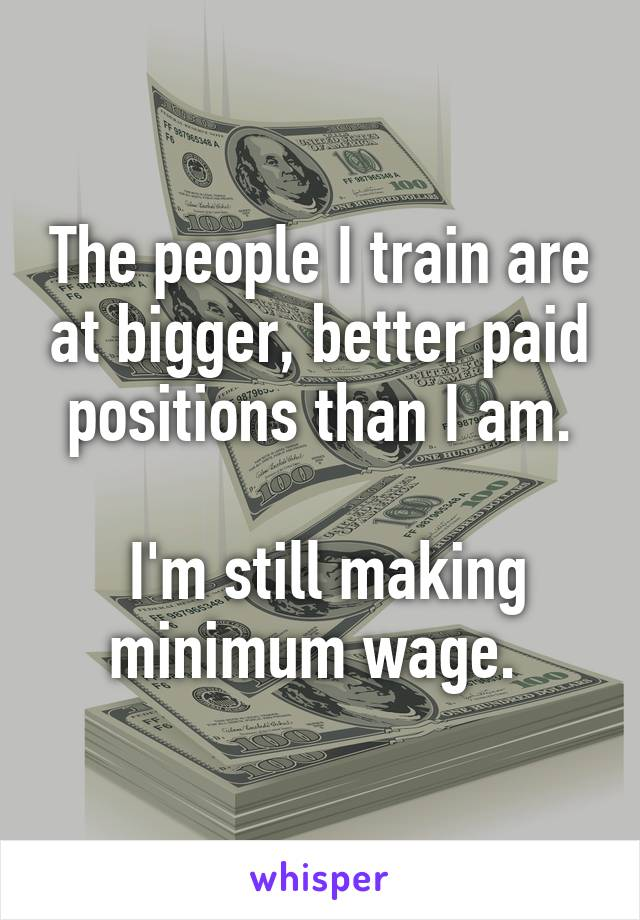 The people I train are at bigger, better paid positions than I am.   I'm still making minimum wage.