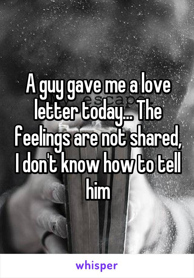 A guy gave me a love letter today... The feelings are not shared, I don't know how to tell him