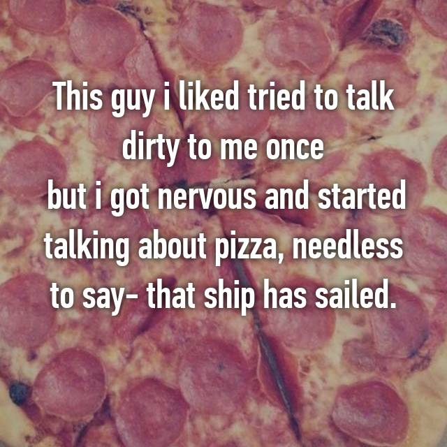 This guy i liked tried to talk dirty to me once  but i got nervous and started talking about pizza, needless to say- that ship has sailed.