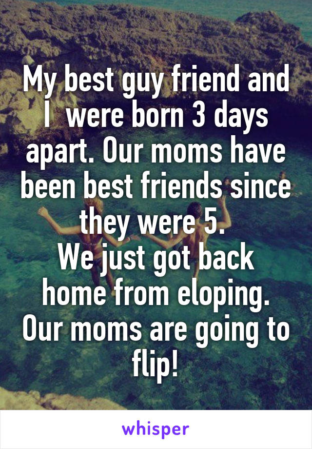 My best guy friend and I  were born 3 days apart. Our moms have been best friends since they were 5.  We just got back home from eloping. Our moms are going to flip!