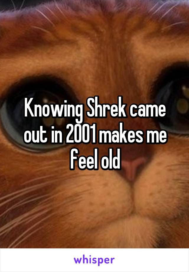 Knowing Shrek came out in 2001 makes me feel old