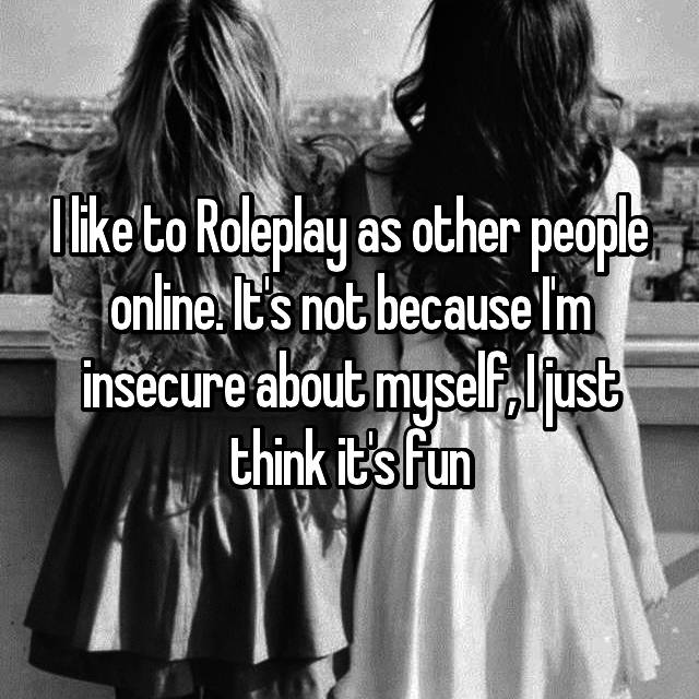 I like to Roleplay as other people online. It's not because I'm insecure about myself, I just think it's fun