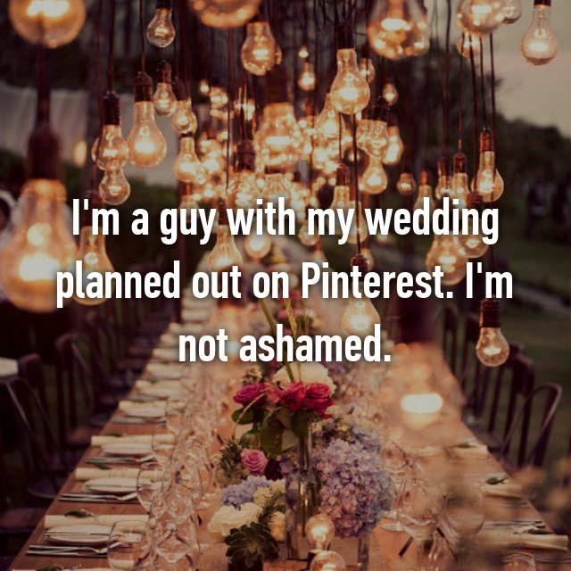 I'm a guy with my wedding planned out on Pinterest. I'm not ashamed.