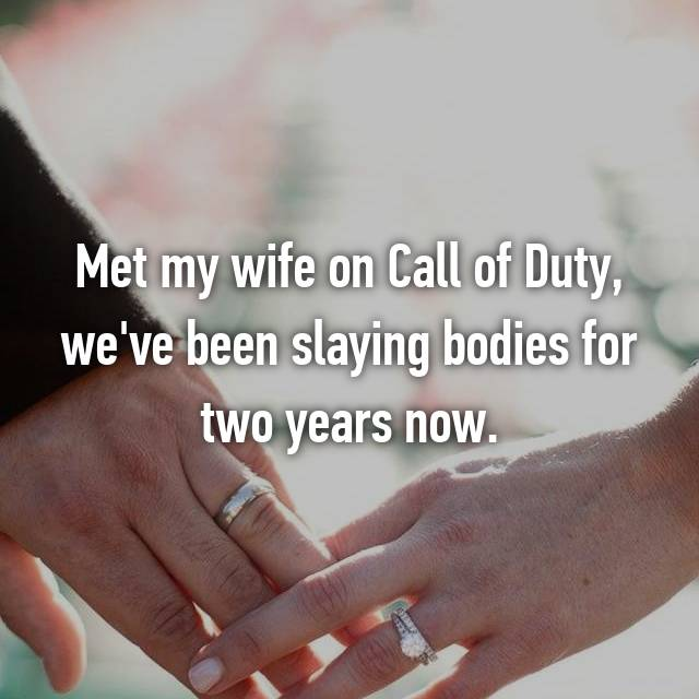 Met my wife on Call of Duty, we've been slaying bodies for two years now.