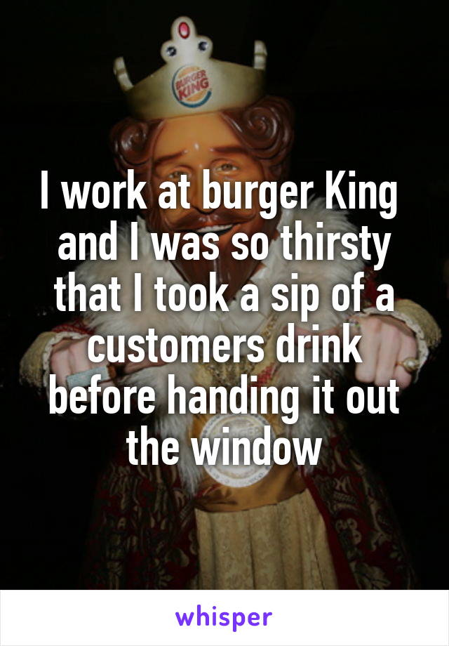 I work at burger King  and I was so thirsty that I took a sip of a customers drink before handing it out the window