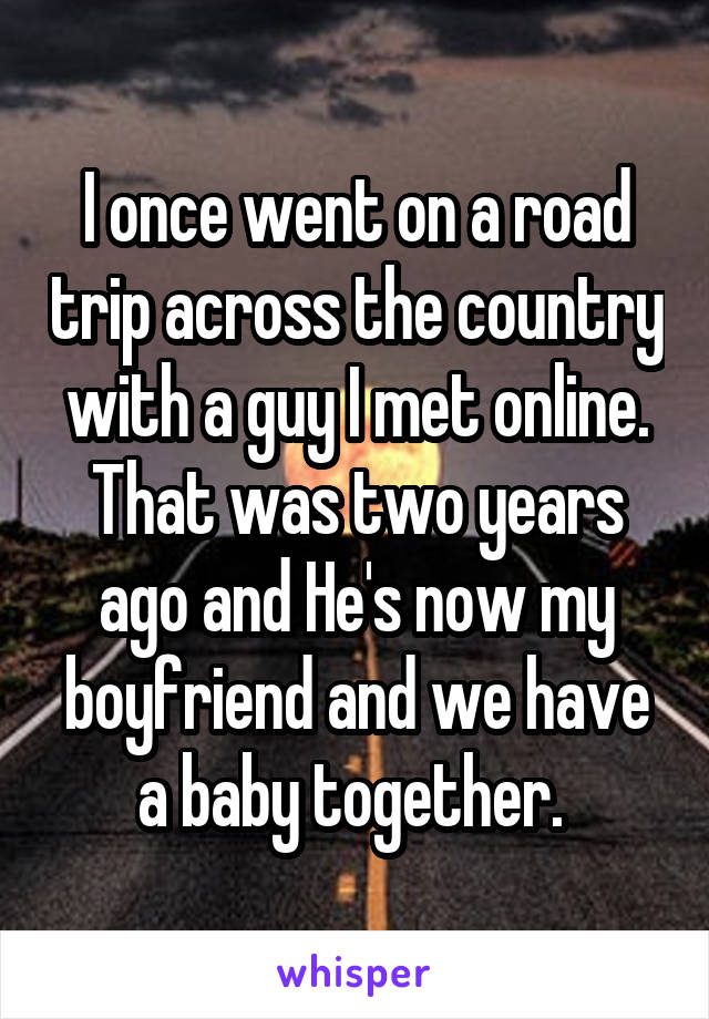 I once went on a road trip across the country with a guy I met online. That was two years ago and He's now my boyfriend and we have a baby together.