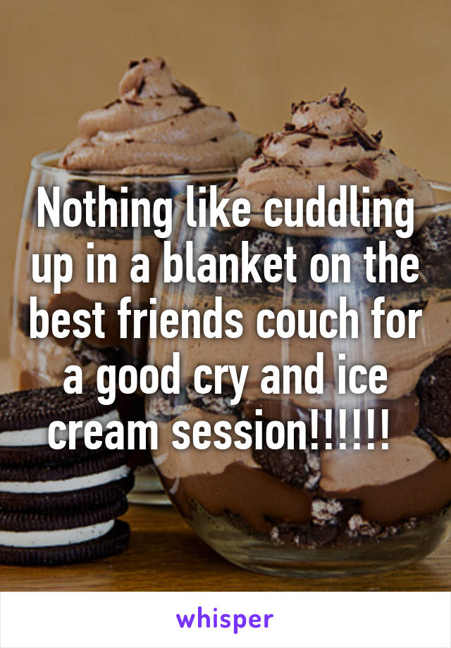 Nothing like cuddling up in a blanket on the best friends couch for a good cry and ice cream session!!!!!!