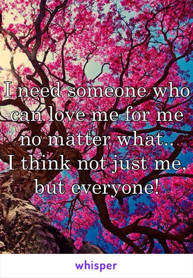I need someone who can love me for me no matter what..  I think not just me, but everyone!