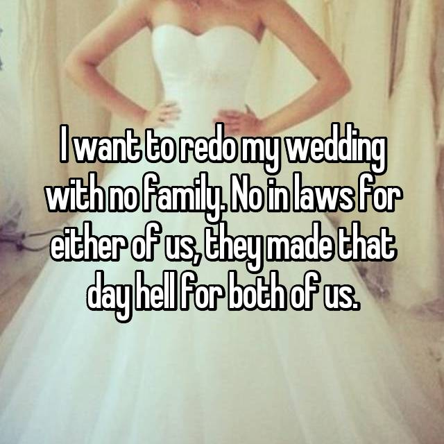 I want to redo my wedding with no family. No in laws for either of us, they made that day hell for both of us.
