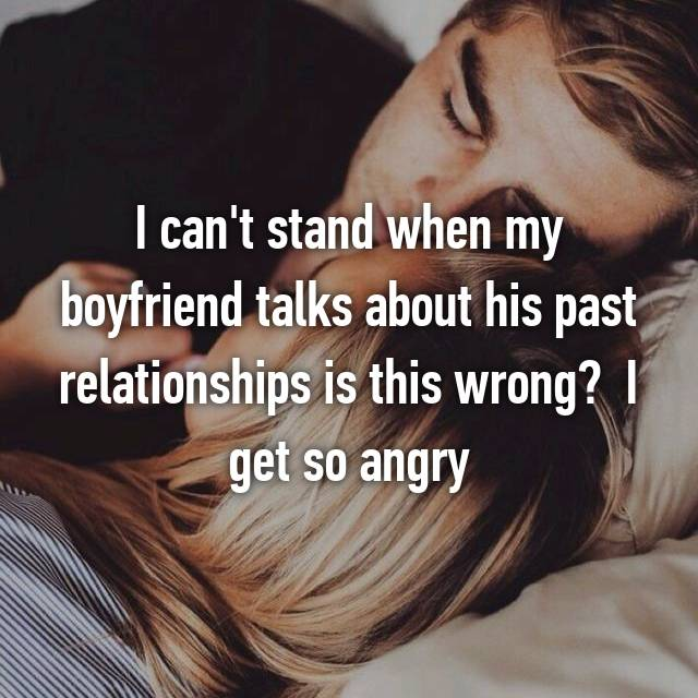 I can't stand when my boyfriend talks about his past relationships is this wrong?  I get so angry