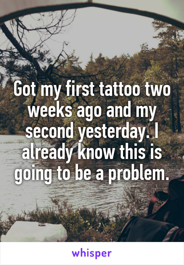 Got my first tattoo two weeks ago and my second yesterday. I already know this is going to be a problem.