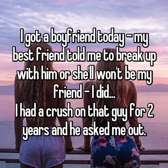 I got a boyfriend today - my best friend told me to break up with him or she'll won't be my friend - I did... I had a crush on that guy for 2 years and he asked me out.