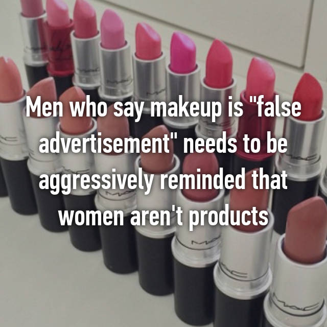 "Men who say makeup is ""false advertisement"" needs to be aggressively reminded that women aren't products"