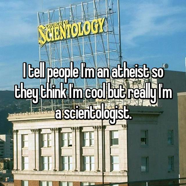 I tell people I'm an atheist so they think I'm cool but really I'm a scientologist.