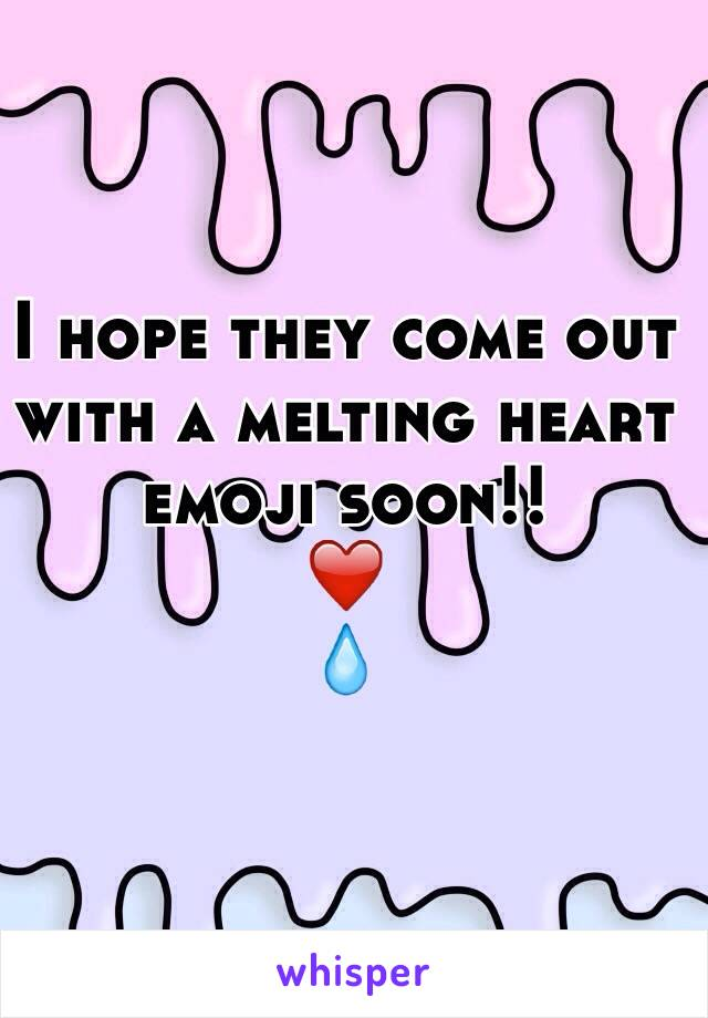 I hope they come out with a melting heart emoji soon!! ❤️ 💧