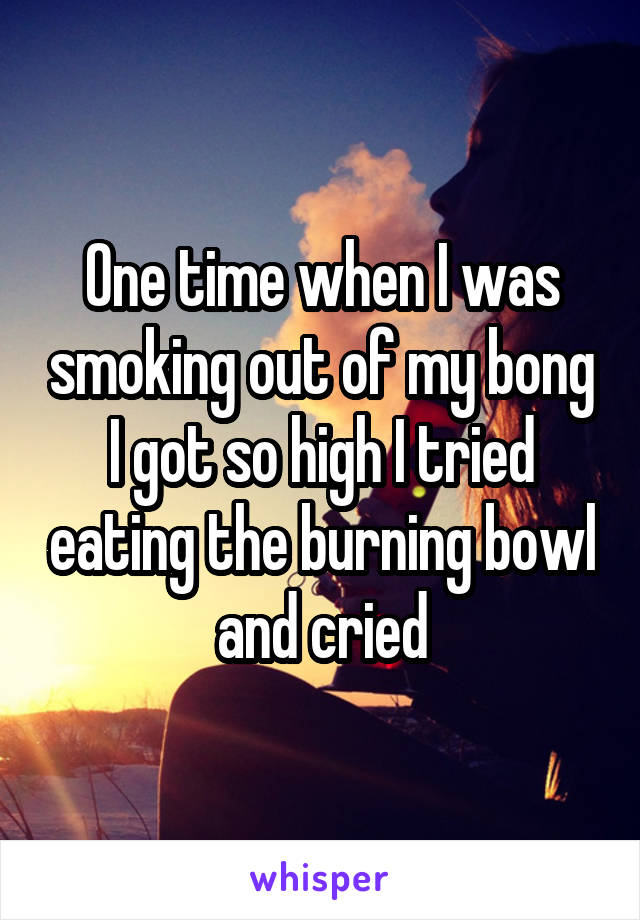 One time when I was smoking out of my bong I got so high I tried eating the burning bowl and cried