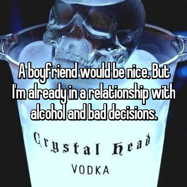 A boyfriend would be nice. But I'm already in a relationship with alcohol and bad decisions.