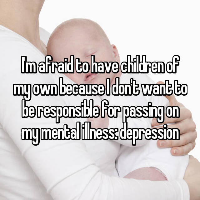 I'm afraid to have children of my own because I don't want to be responsible for passing on my mental illness: depression