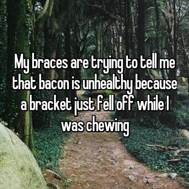 My braces are trying to tell me that bacon is unhealthy because a bracket just fell off while I was chewing