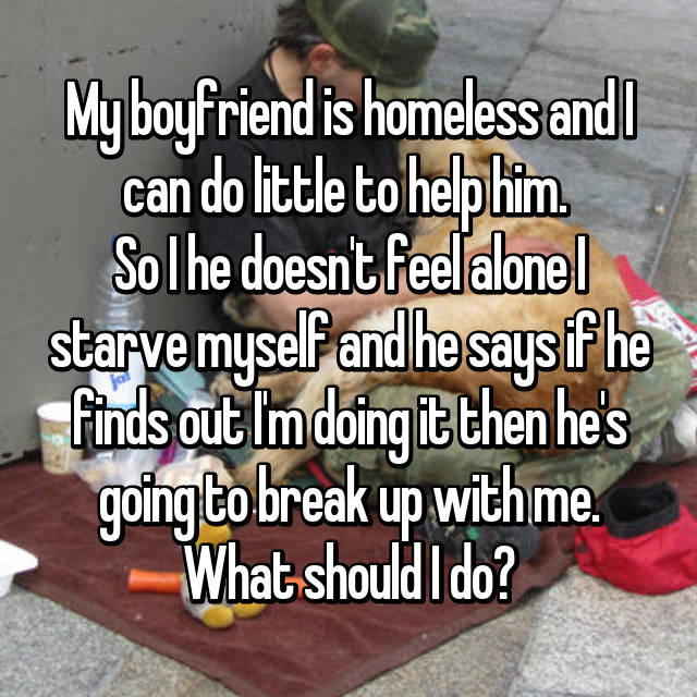 My boyfriend is homeless and I can do little to help him.  So I he doesn't feel alone I starve myself and he says if he finds out I'm doing it then he's going to break up with me. What should I do?