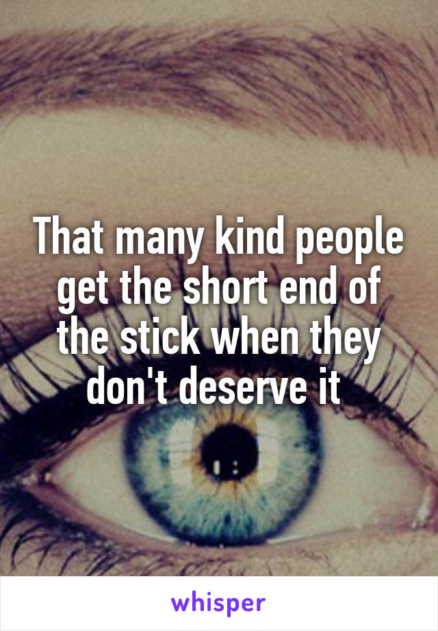 That many kind people get the short end of the stick when they don't deserve it
