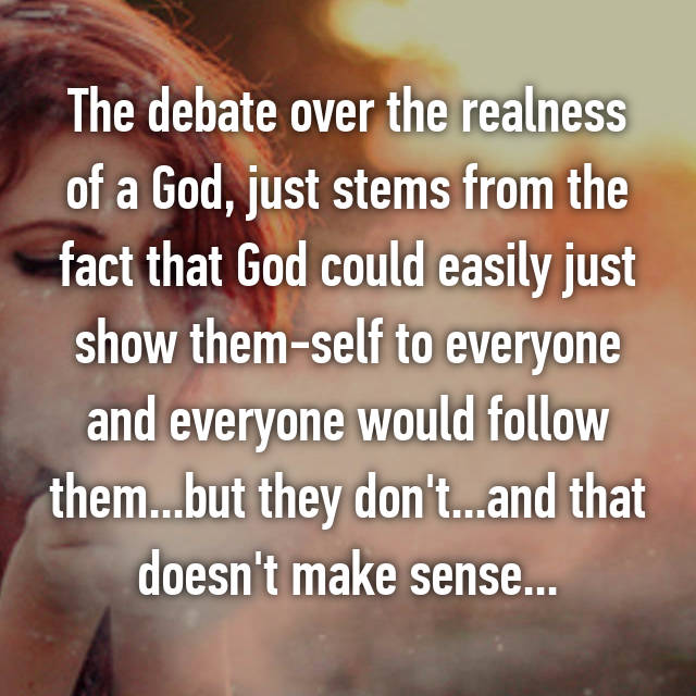The debate over the realness of a God, just stems from the fact that God could easily just show them-self to everyone and everyone would follow them...but they don't...and that doesn't make sense...