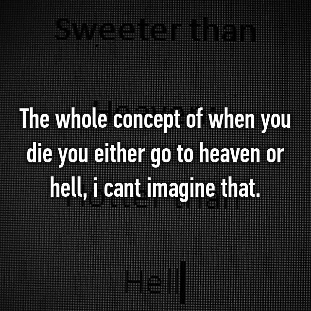 The whole concept of when you die you either go to heaven or hell, i cant imagine that.