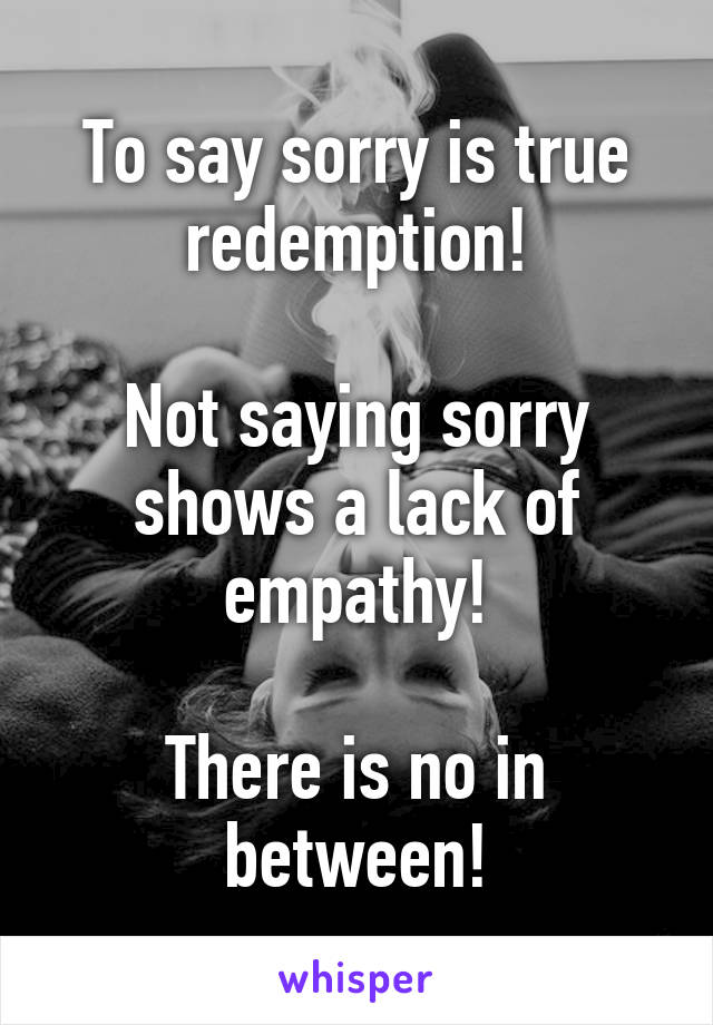 To say sorry is true redemption! Not saying sorry shows a lack of