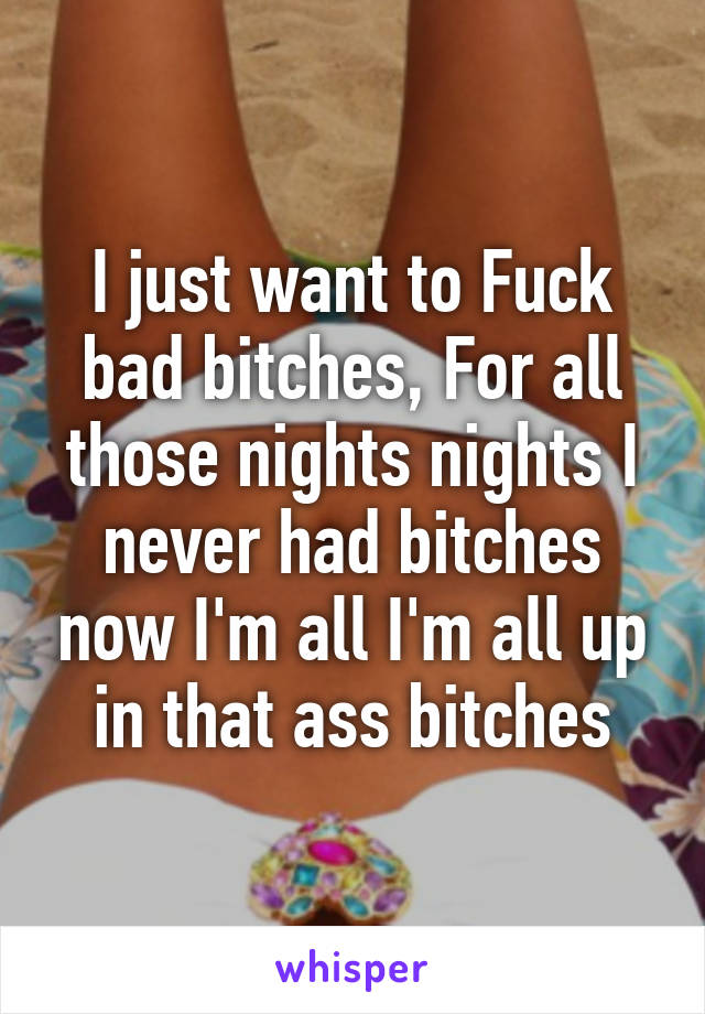 All bitches and all wants to fuck
