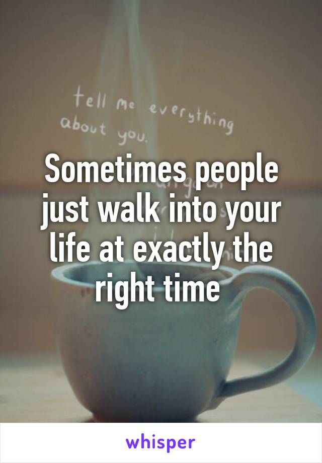 Sometimes People Just Walk Into Your Life At Exactly The Right Time
