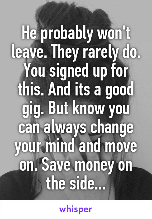 He probably won't leave. They rarely do. You signed up for this. And its a good gig. But know you can always change your mind and move on. Save money on the side...