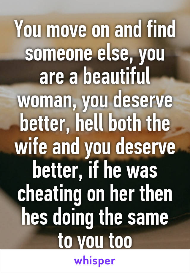 You move on and find someone else, you are a beautiful woman, you deserve better, hell both the wife and you deserve better, if he was cheating on her then hes doing the same to you too