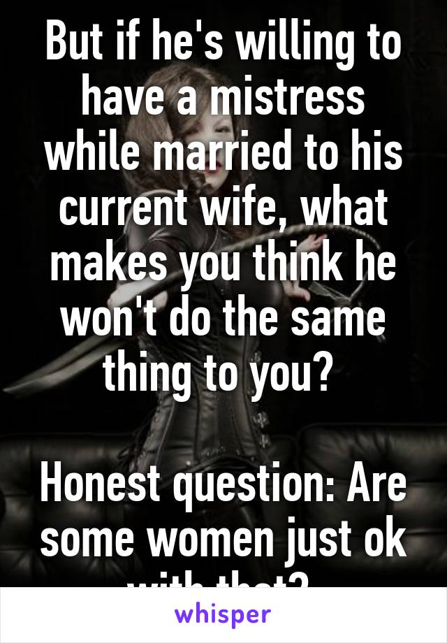 But if he's willing to have a mistress while married to his current wife, what makes you think he won't do the same thing to you?   Honest question: Are some women just ok with that?