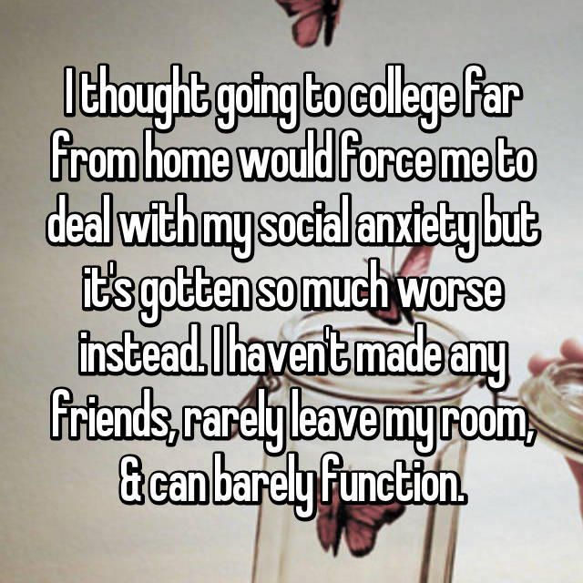 I thought going to college far from home would force me to deal with my social anxiety but it's gotten so much worse instead. I haven't made any friends, rarely leave my room, & can barely function.