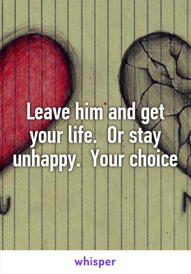 Leave him and get your life.  Or stay unhappy.  Your choice