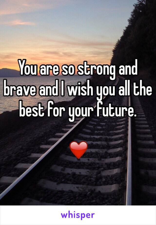 you are so strong and brave and i wish you all the best for your future