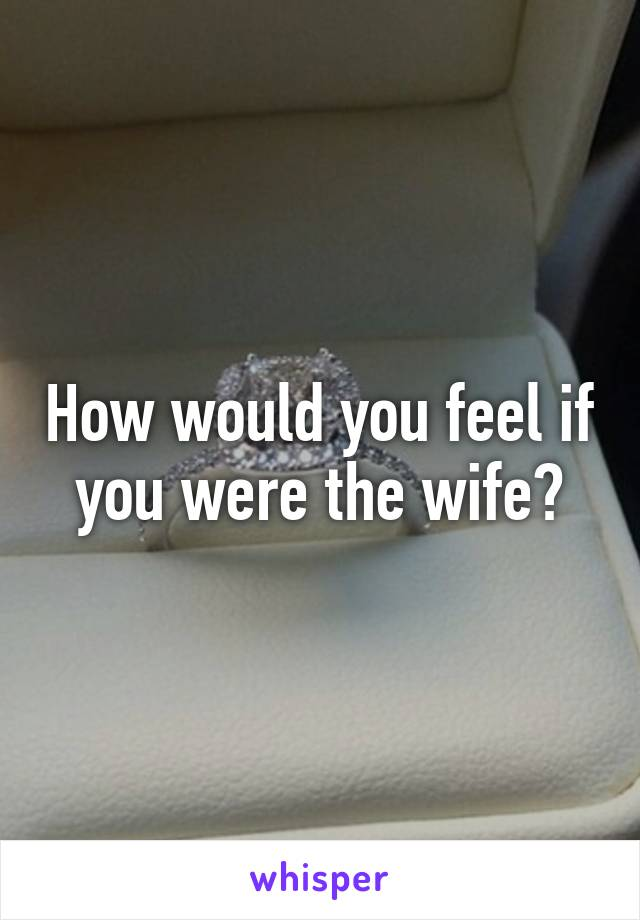 How would you feel if you were the wife?