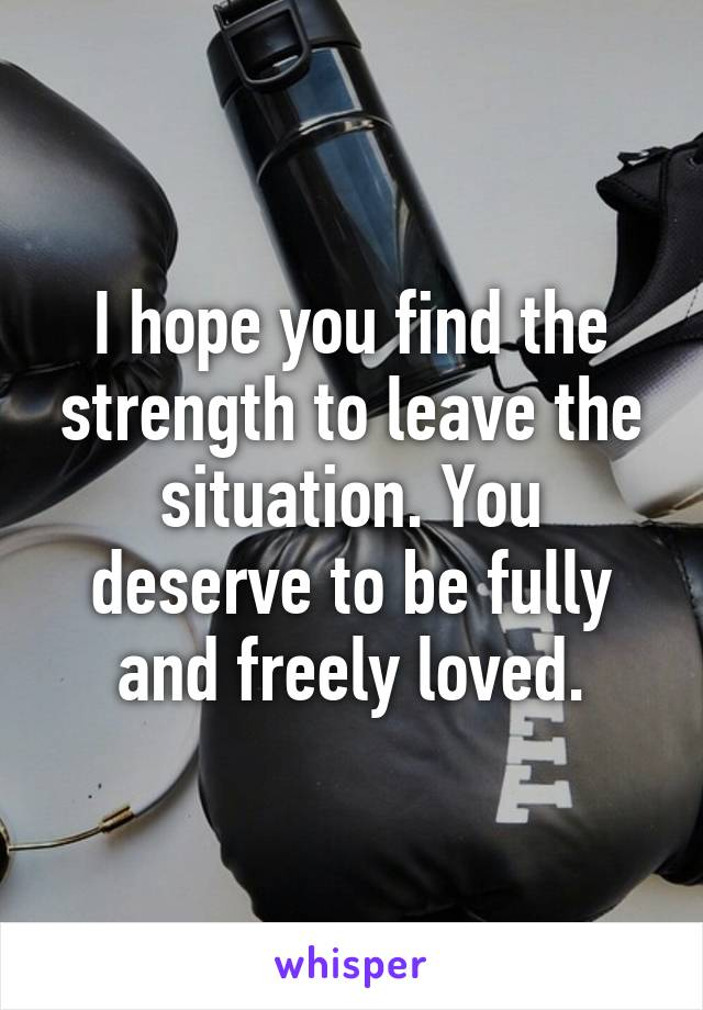 I hope you find the strength to leave the situation. You deserve to be fully and freely loved.