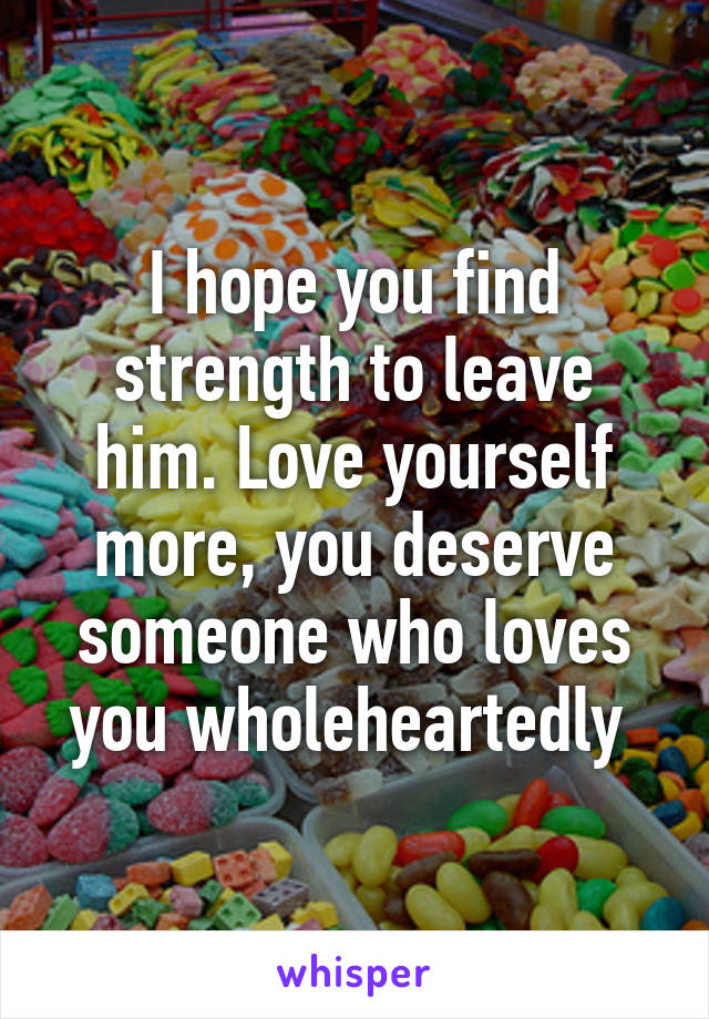 I hope you find strength to leave him. Love yourself more, you deserve someone who loves you wholeheartedly