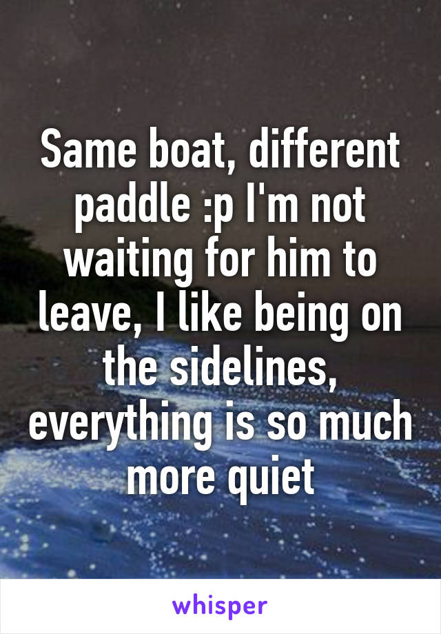 Same boat, different paddle :p I'm not waiting for him to leave, I like being on the sidelines, everything is so much more quiet